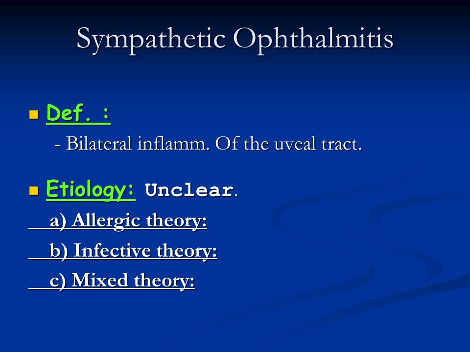 Sympathetic Ophthalmitis Def. : - Bilateral inflamm. Of the uveal tract. Etiology: Unclear. a) Allergic theory: b) Infective theory: c) Mixed theory: