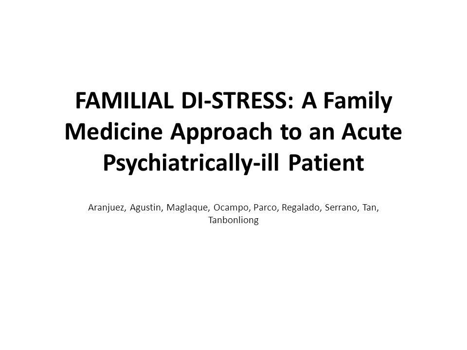 FAMILIAL DI-STRESS: A Family Medicine Approach to an Acute Psychiatrically-ill Patient Aranjuez, Agustin, Maglaque, Ocampo, Parco, Regalado, Serrano, Tan, Tanbonliong