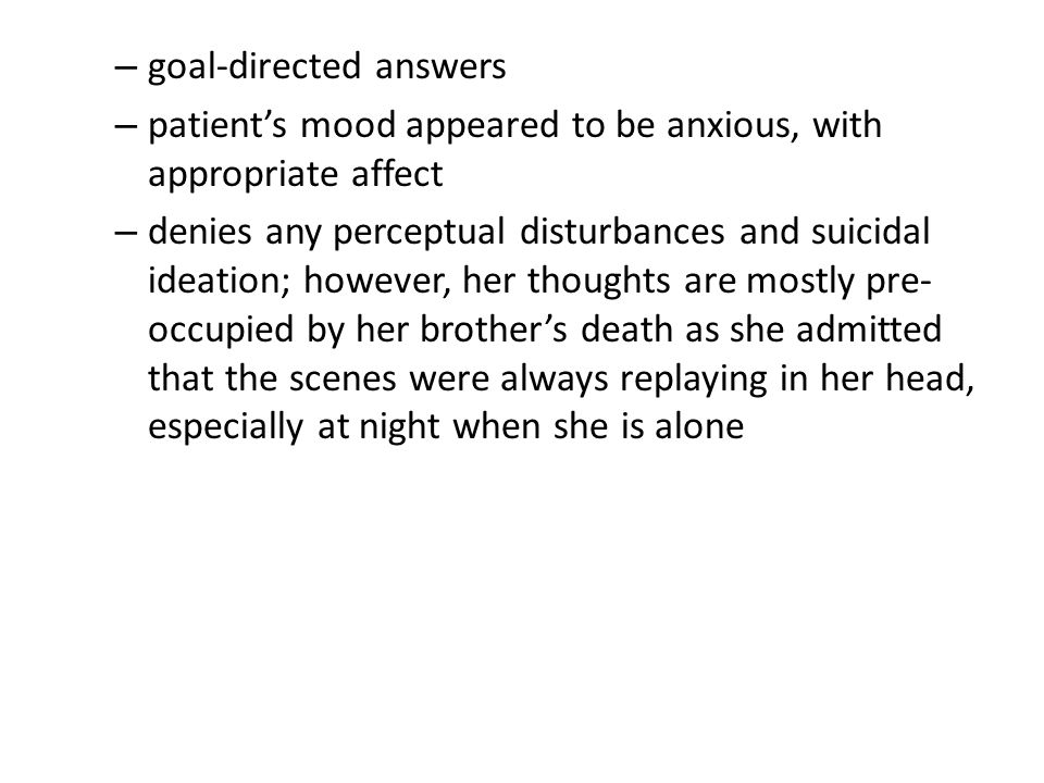 – goal-directed answers – patient's mood appeared to be anxious, with appropriate affect – denies any perceptual disturbances and suicidal ideation; however, her thoughts are mostly pre- occupied by her brother's death as she admitted that the scenes were always replaying in her head, especially at night when she is alone