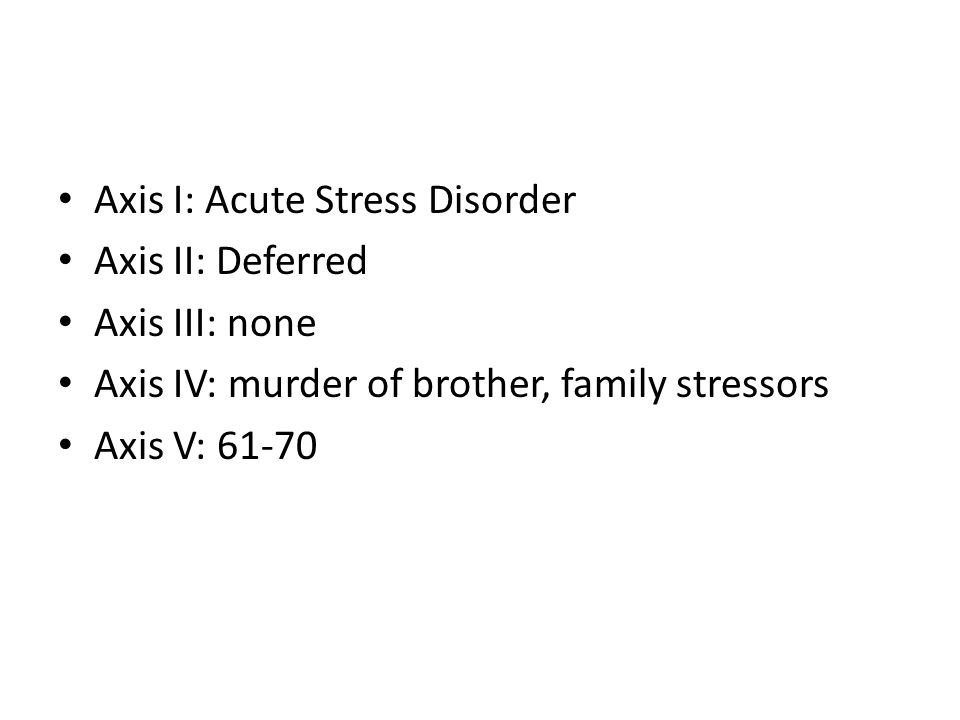 Axis I: Acute Stress Disorder Axis II: Deferred Axis III: none Axis IV: murder of brother, family stressors Axis V: 61-70