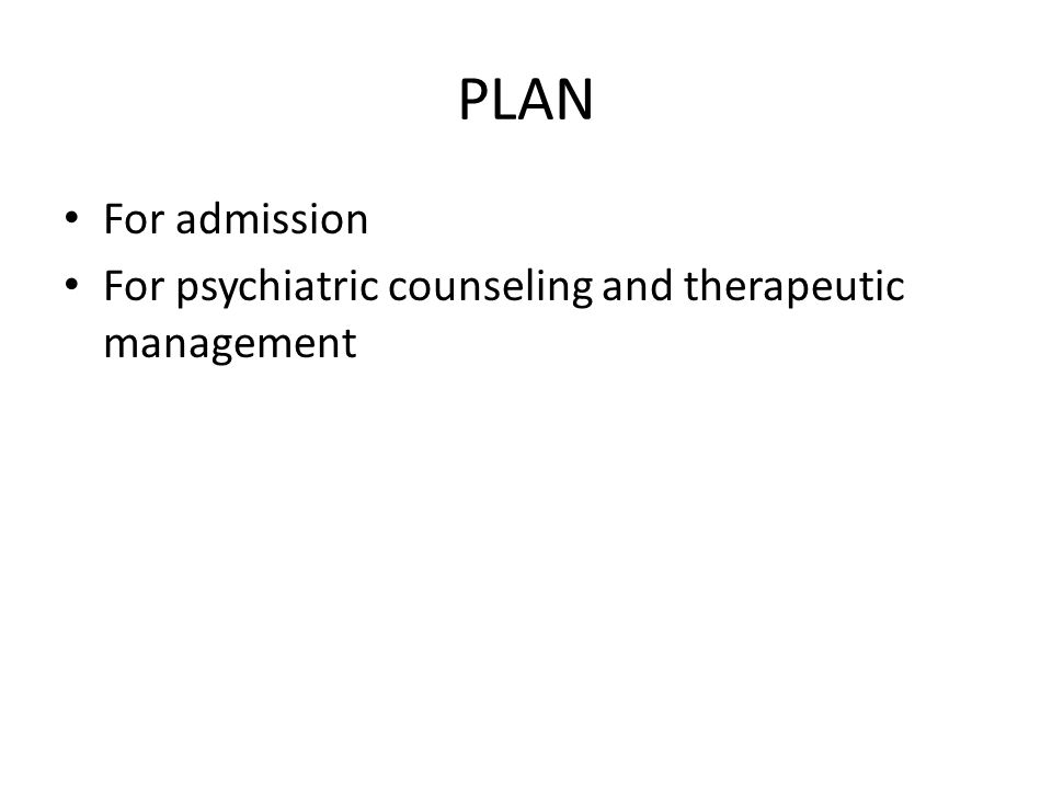 PLAN For admission For psychiatric counseling and therapeutic management