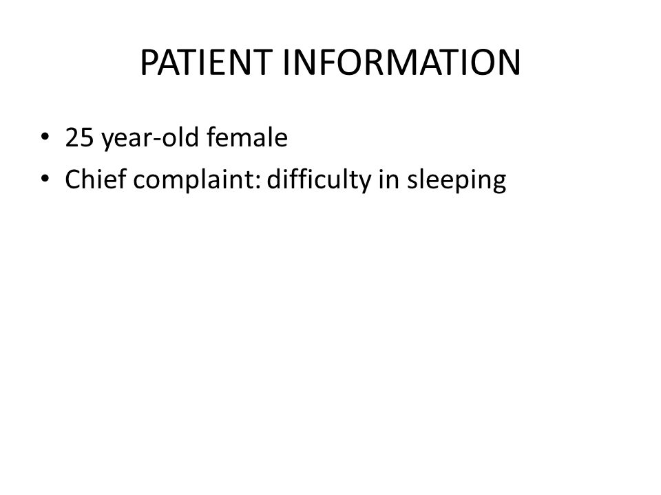 PATIENT INFORMATION 25 year-old female Chief complaint: difficulty in sleeping