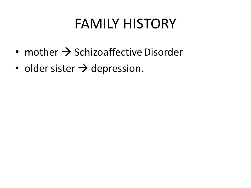 FAMILY HISTORY mother  Schizoaffective Disorder older sister  depression.