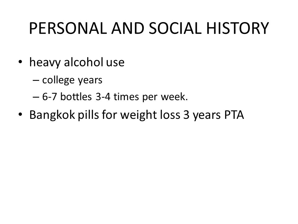 PERSONAL AND SOCIAL HISTORY heavy alcohol use – college years – 6-7 bottles 3-4 times per week.