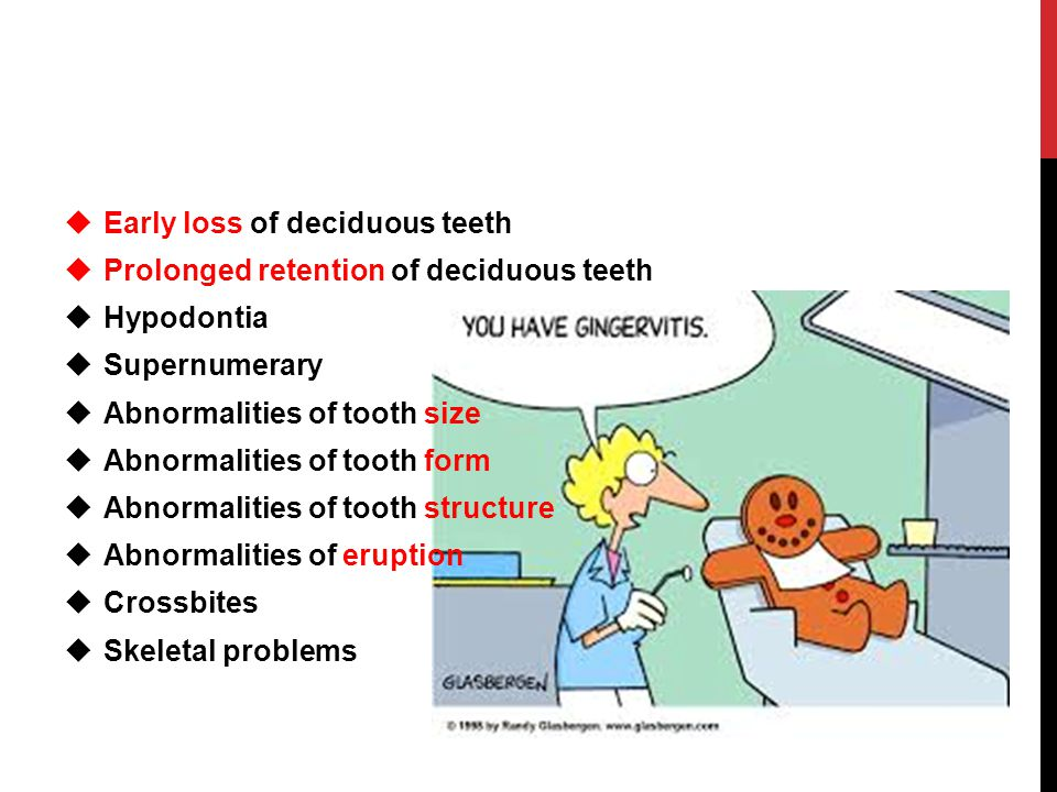  Early loss of deciduous teeth  Prolonged retention of deciduous teeth  Hypodontia  Supernumerary  Abnormalities of tooth size  Abnormalities of