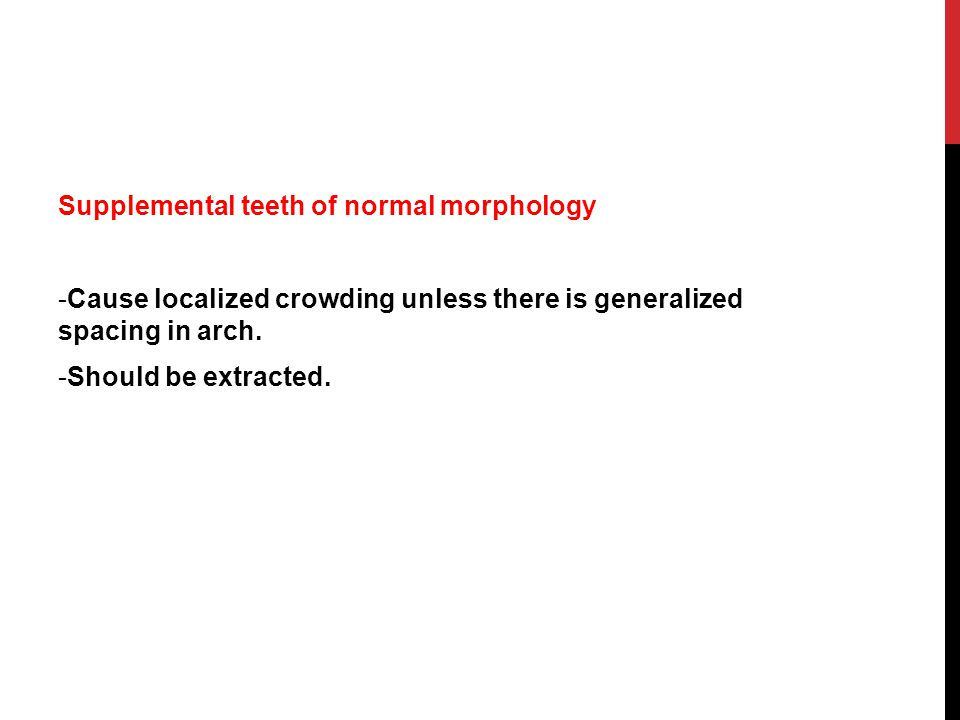Supplemental teeth of normal morphology -Cause localized crowding unless there is generalized spacing in arch. -Should be extracted.