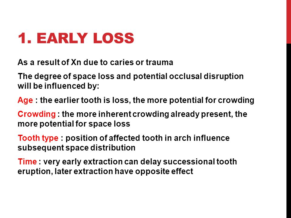 1. EARLY LOSS As a result of Xn due to caries or trauma The degree of space loss and potential occlusal disruption will be influenced by: Age : the ea