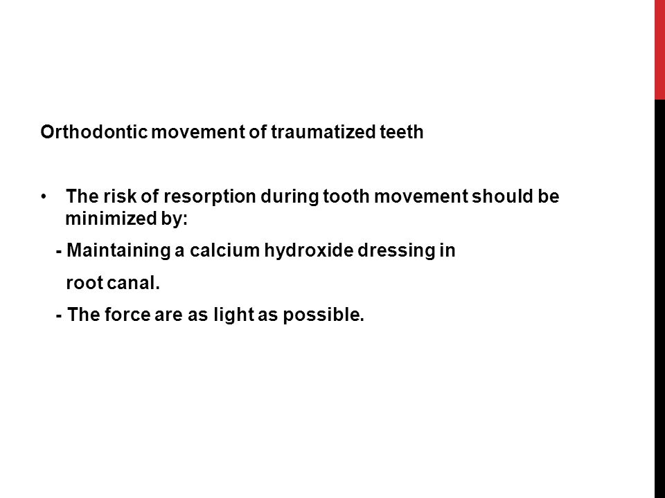 Orthodontic movement of traumatized teeth The risk of resorption during tooth movement should be minimized by: - Maintaining a calcium hydroxide dress
