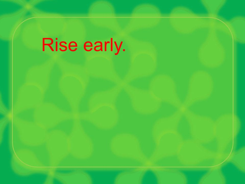 Rise early.