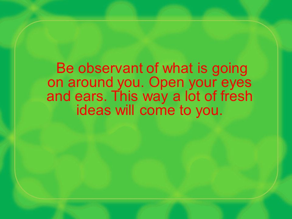 Take notes of every idea that comes to your mind. Never let any idea goes uncaptured.