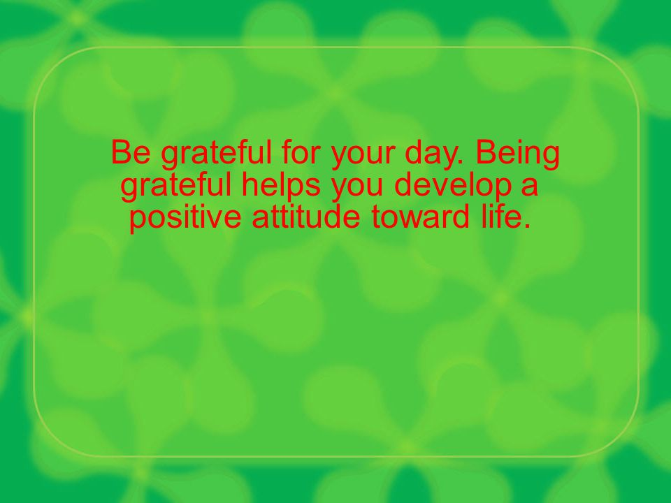 Be grateful for your day. Being grateful helps you develop a positive attitude toward life.