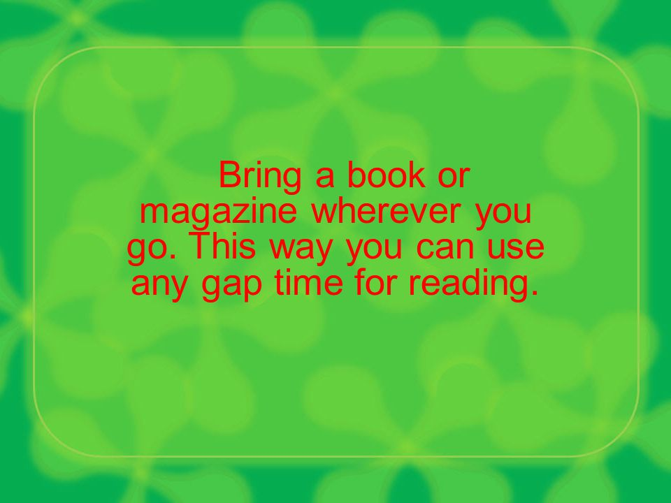 Allocate a minimum of 30 minutes to read a book.