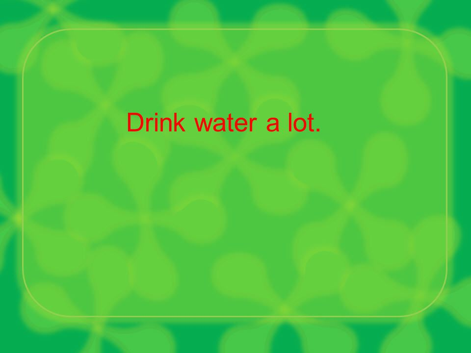 Drink water a lot.