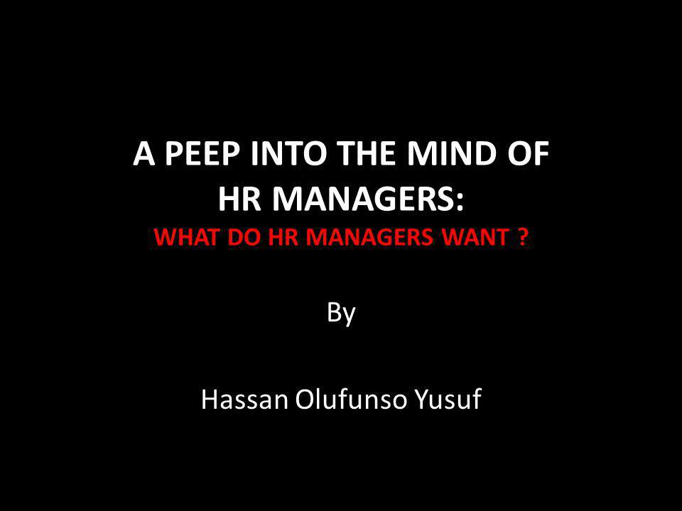 A PEEP INTO THE MIND OF HR MANAGERS: WHAT DO HR MANAGERS WANT By Hassan Olufunso Yusuf