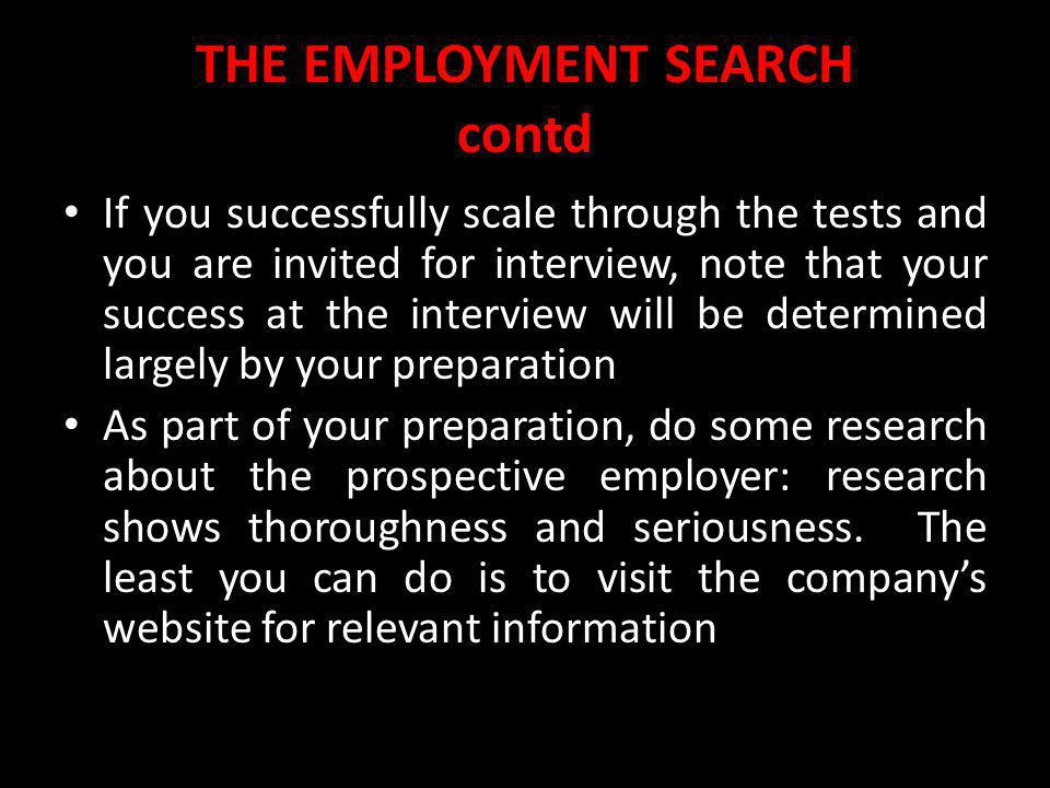 THE EMPLOYMENT SEARCH contd If you successfully scale through the tests and you are invited for interview, note that your success at the interview wil