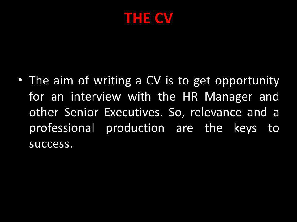 THE CV The aim of writing a CV is to get opportunity for an interview with the HR Manager and other Senior Executives. So, relevance and a professiona