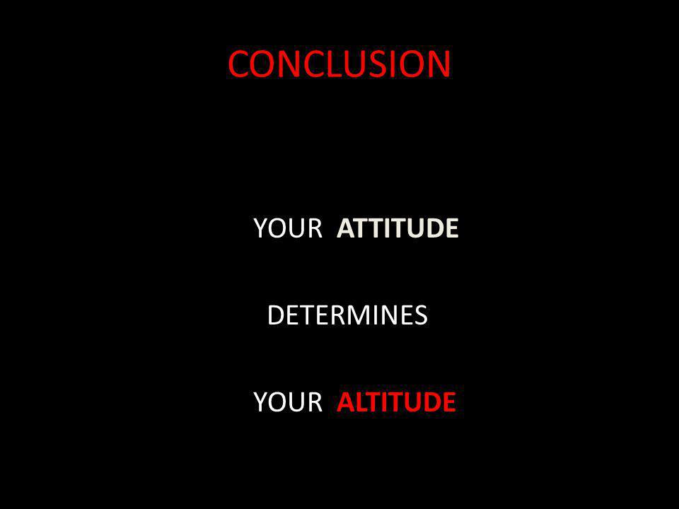 CONCLUSION YOUR ATTITUDE DETERMINES YOUR ALTITUDE