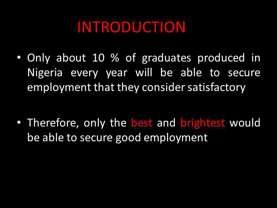 INTRODUCTION Only about 10 % of graduates produced in Nigeria every year will be able to secure employment that they consider satisfactory Therefore,