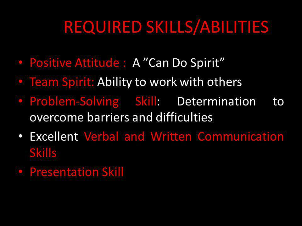 """REQUIRED SKILLS/ABILITIES Positive Attitude : A """"Can Do Spirit"""" Team Spirit: Ability to work with others Problem-Solving Skill: Determination to overc"""