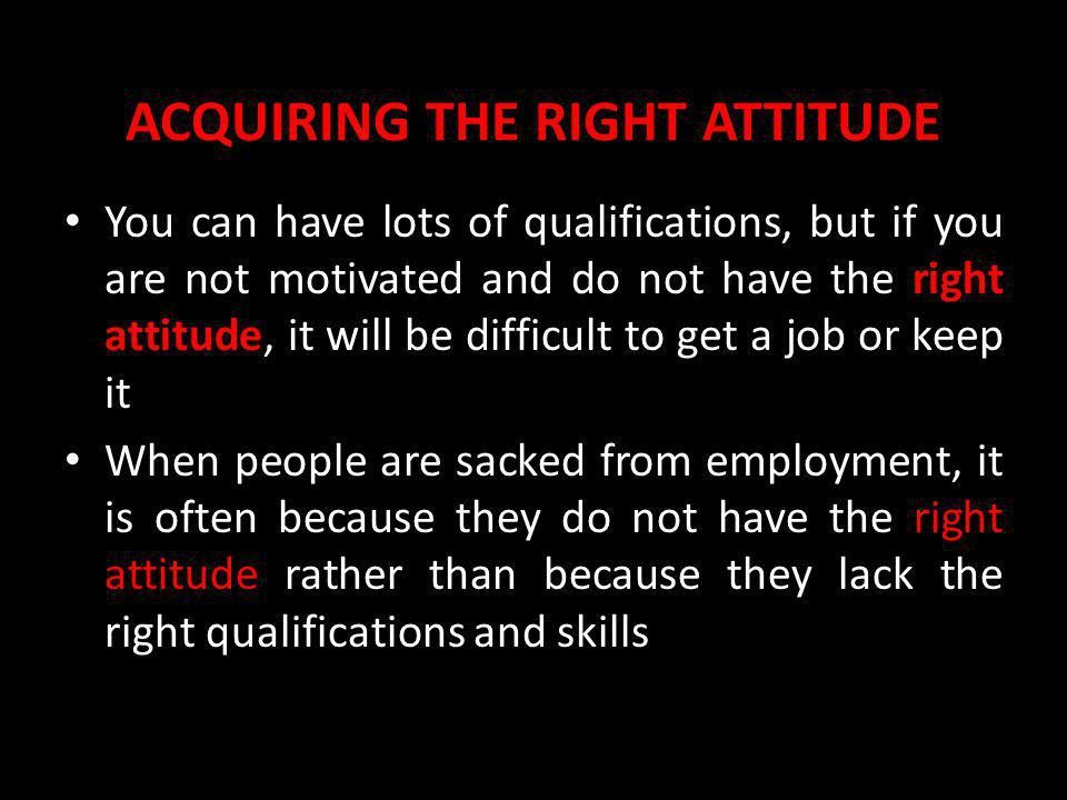 ACQUIRING THE RIGHT ATTITUDE You can have lots of qualifications, but if you are not motivated and do not have the right attitude, it will be difficul