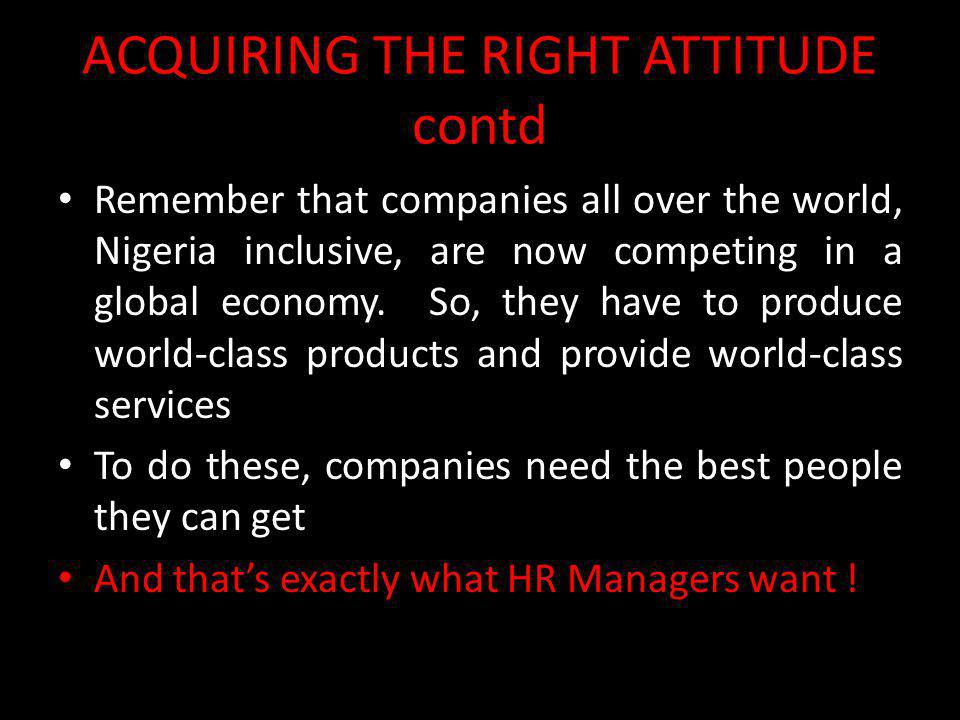ACQUIRING THE RIGHT ATTITUDE contd Remember that companies all over the world, Nigeria inclusive, are now competing in a global economy. So, they have