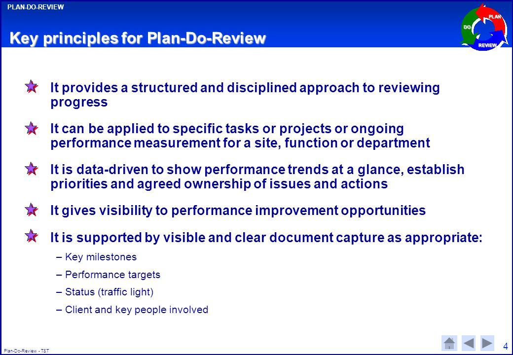 Plan-Do-Review - T&T PLAN-DO-REVIEW PLAN DO REVIEW 4 Key principles for Plan-Do-Review It provides a structured and disciplined approach to reviewing progress It can be applied to specific tasks or projects or ongoing performance measurement for a site, function or department It is data-driven to show performance trends at a glance, establish priorities and agreed ownership of issues and actions It gives visibility to performance improvement opportunities It is supported by visible and clear document capture as appropriate: –Key milestones –Performance targets –Status (traffic light) –Client and key people involved
