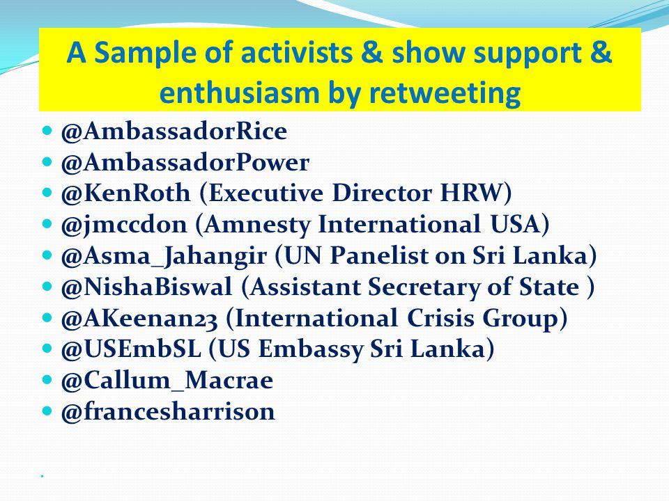 A Sample of activists & show support & enthusiasm by retweeting @AmbassadorRice @AmbassadorPower @KenRoth (Executive Director HRW) @jmccdon (Amnesty International USA) @Asma_Jahangir (UN Panelist on Sri Lanka) @NishaBiswal (Assistant Secretary of State ) @AKeenan23 (International Crisis Group) @USEmbSL (US Embassy Sri Lanka) @Callum_Macrae @francesharris0n