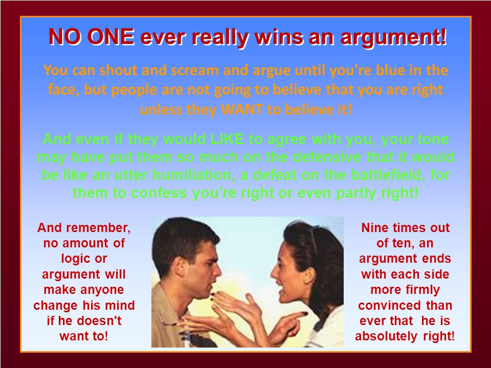 If you argue and rankle and contradict, you may achieve a victory sometimes.