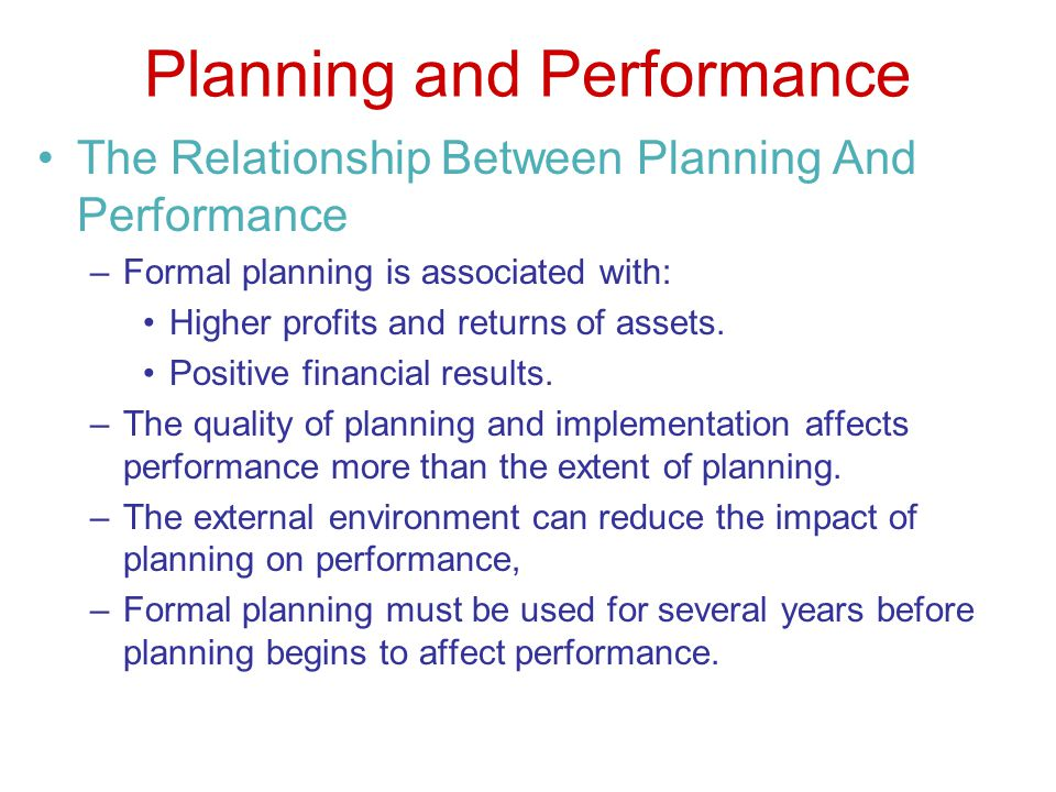 Planning and Performance The Relationship Between Planning And Performance –Formal planning is associated with: Higher profits and returns of assets.