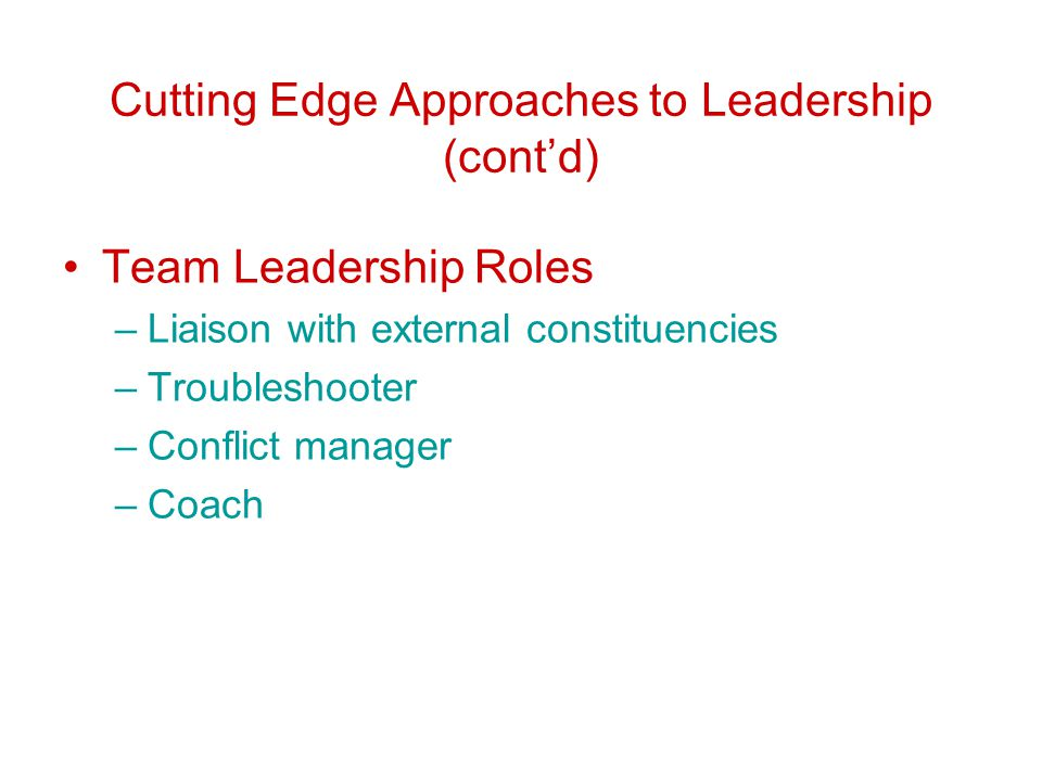 Cutting Edge Approaches to Leadership (cont'd) Team Leadership Roles –Liaison with external constituencies –Troubleshooter –Conflict manager –Coach