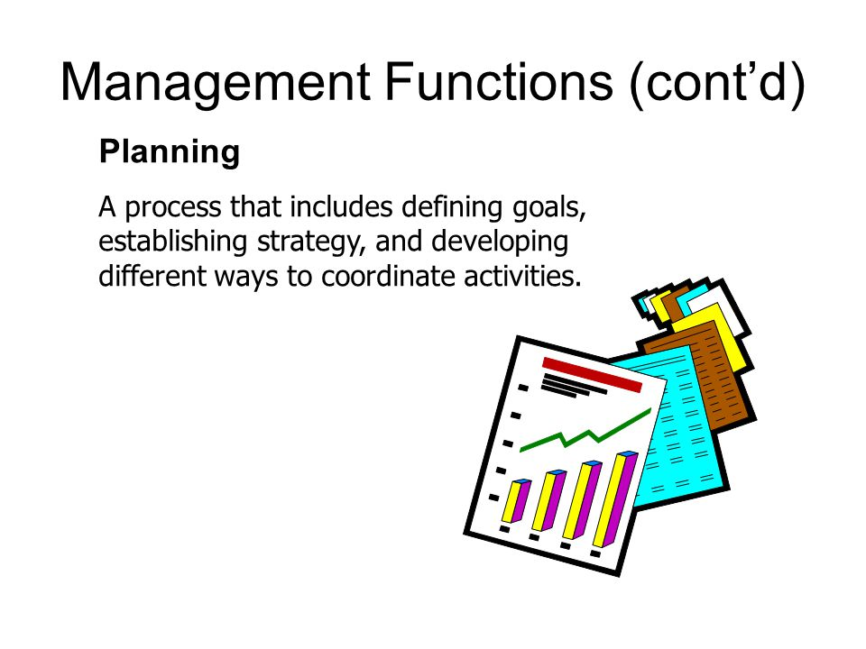 Management Functions (cont'd) Planning A process that includes defining goals, establishing strategy, and developing different ways to coordinate activities.