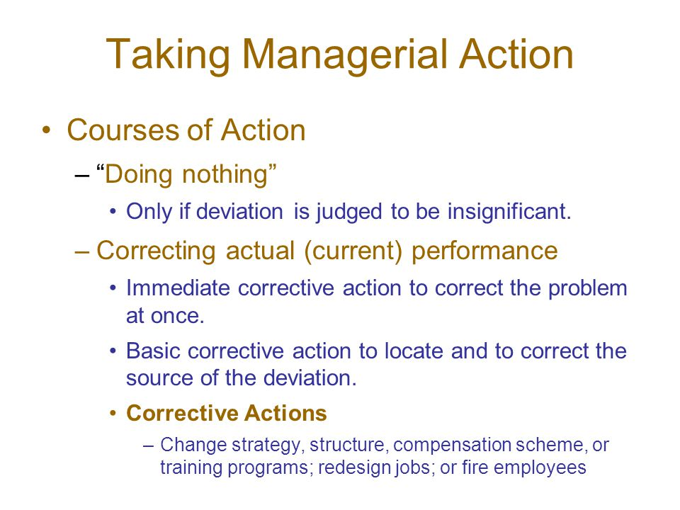 Taking Managerial Action Courses of Action – Doing nothing Only if deviation is judged to be insignificant.