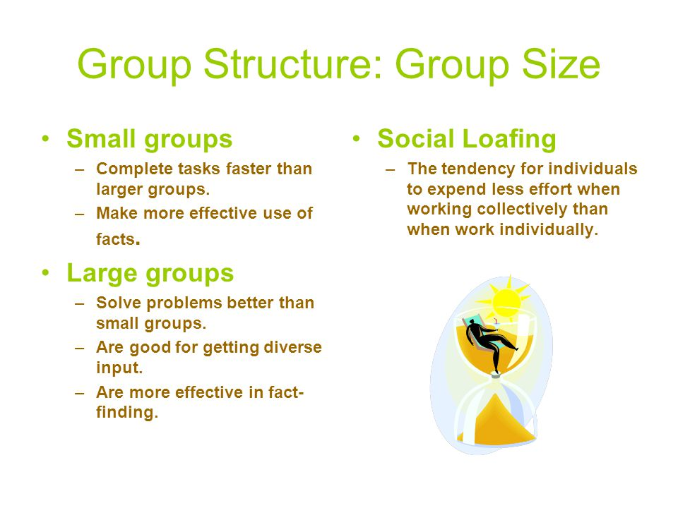 Group Structure: Group Size Small groups –Complete tasks faster than larger groups.