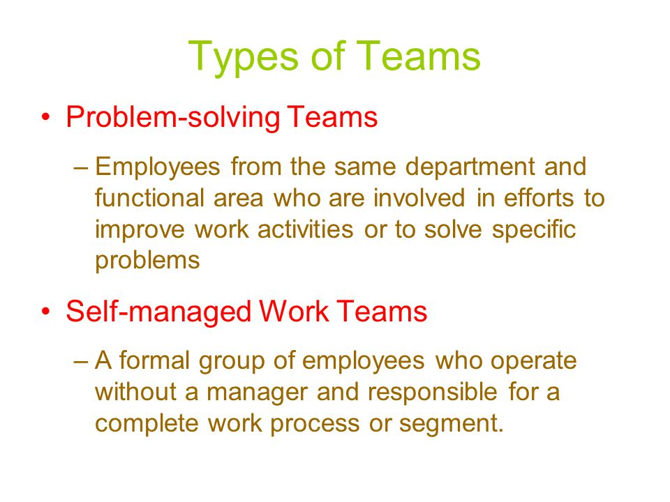 Types of Teams Problem-solving Teams –Employees from the same department and functional area who are involved in efforts to improve work activities or to solve specific problems Self-managed Work Teams –A formal group of employees who operate without a manager and responsible for a complete work process or segment.