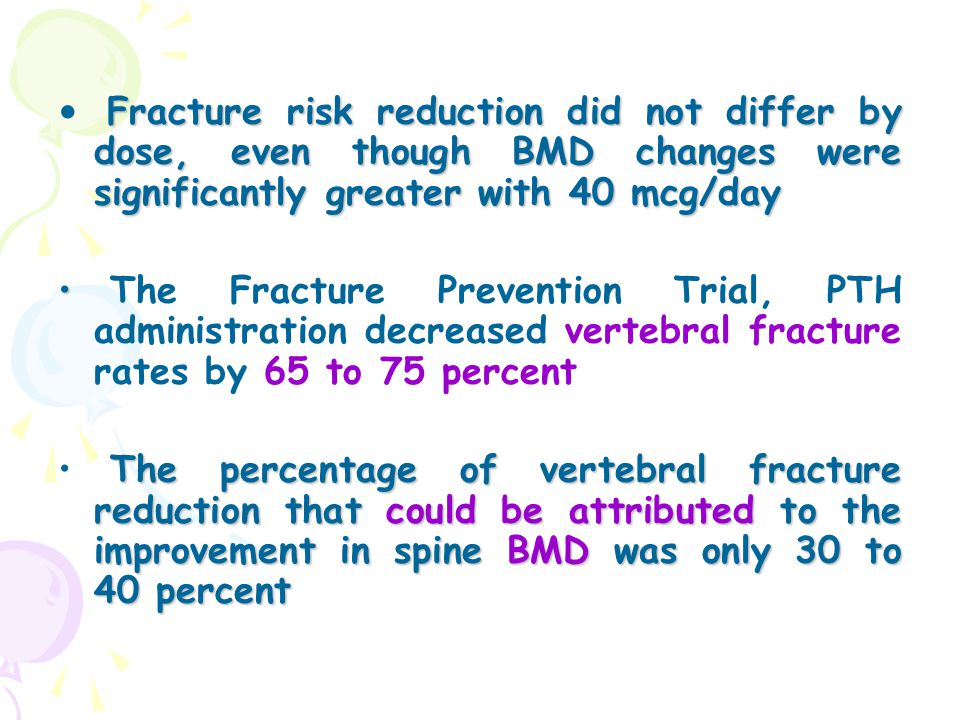 Fracture risk reduction did not differ by dose, even though BMD changes were significantly greater with 40 mcg/day The Fracture Prevention Trial, PTH