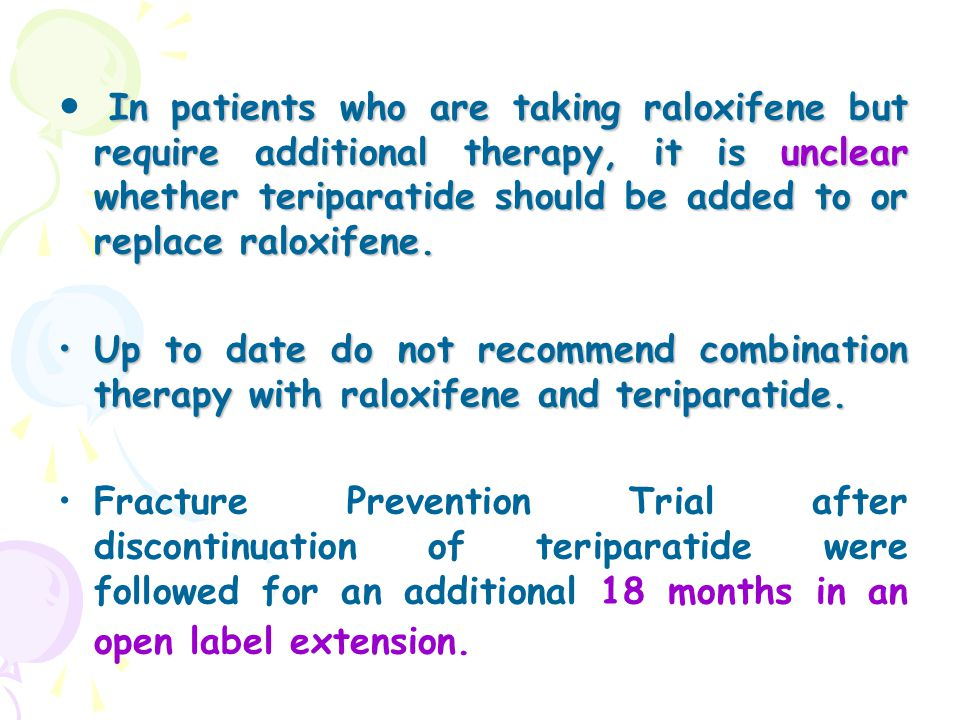 In patients who are taking raloxifene but require additional therapy, it is unclear whether teriparatide should be added to or replace raloxifene. Up