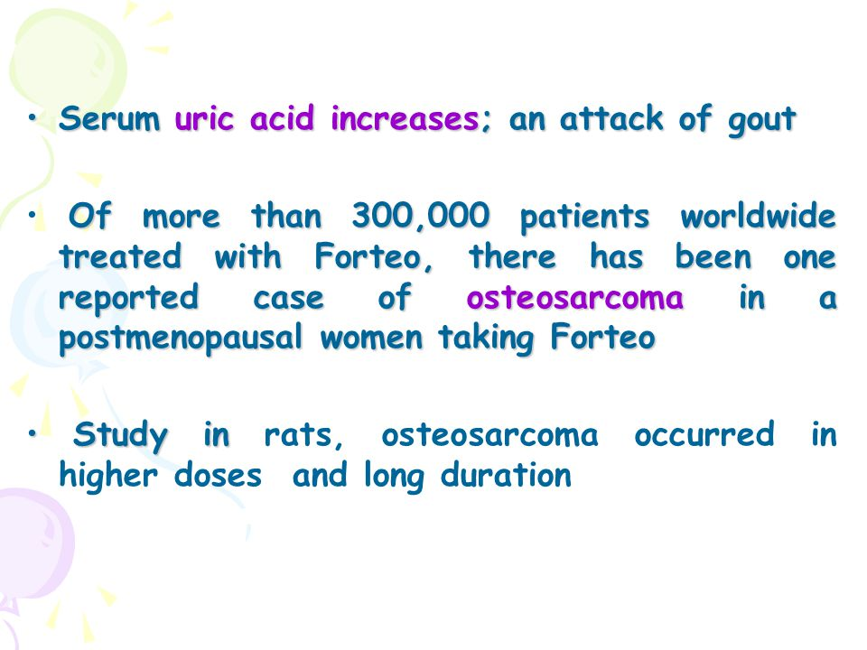 Serum uric acid increases; an attack of goutSerum uric acid increases; an attack of gout Of more than 300,000 patients worldwide treated with Forteo,