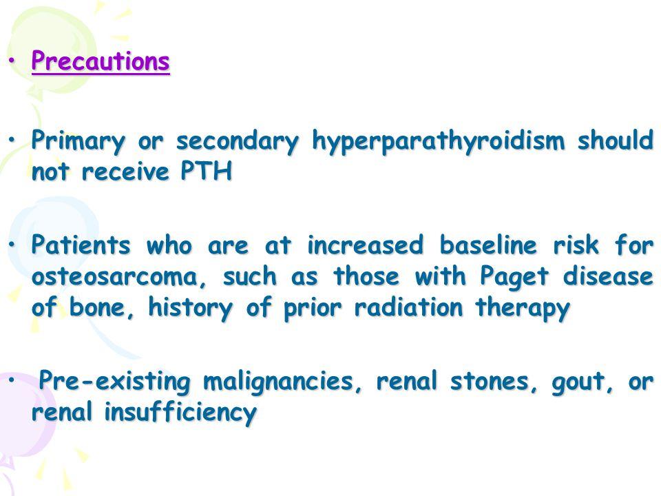 PrecautionsPrecautions Primary or secondary hyperparathyroidism should not receive PTHPrimary or secondary hyperparathyroidism should not receive PTH