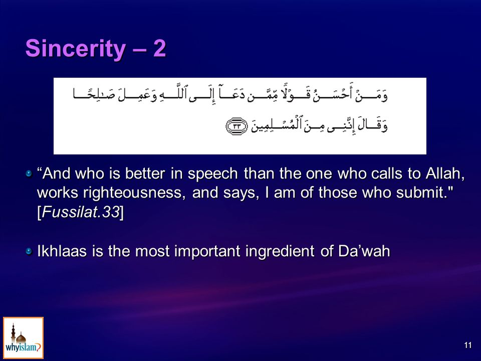 11 Sincerity – 2 And who is better in speech than the one who calls to Allah, works righteousness, and says, I am of those who submit. [Fussilat.33] Ikhlaas is the most important ingredient of Da'wah
