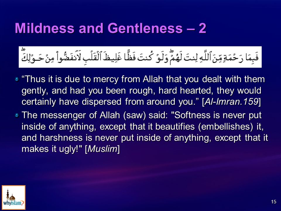 15 Mildness and Gentleness – 2 Thus it is due to mercy from Allah that you dealt with them gently, and had you been rough, hard hearted, they would certainly have dispersed from around you. [Al-Imran.159] The messenger of Allah (saw) said: Softness is never put inside of anything, except that it beautifies (embellishes) it, and harshness is never put inside of anything, except that it makes it ugly! [Muslim]