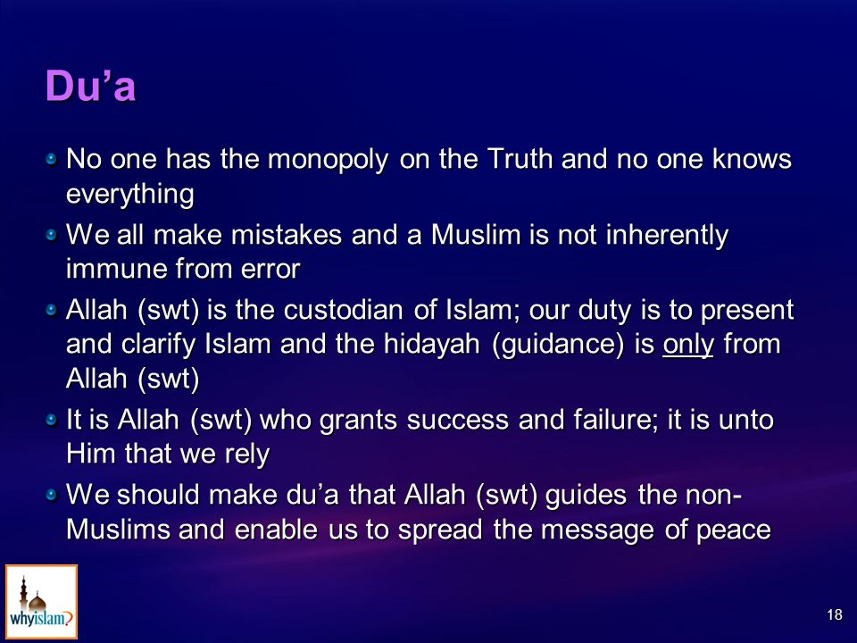 18 Du'a No one has the monopoly on the Truth and no one knows everything We all make mistakes and a Muslim is not inherently immune from error Allah (swt) is the custodian of Islam; our duty is to present and clarify Islam and the hidayah (guidance) is only from Allah (swt) It is Allah (swt) who grants success and failure; it is unto Him that we rely We should make du'a that Allah (swt) guides the non- Muslims and enable us to spread the message of peace