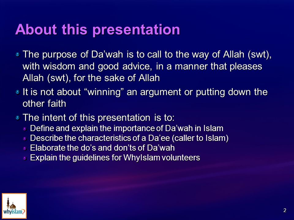 2 About this presentation The purpose of Da'wah is to call to the way of Allah (swt), with wisdom and good advice, in a manner that pleases Allah (swt), for the sake of Allah It is not about winning an argument or putting down the other faith The intent of this presentation is to: Define and explain the importance of Da'wah in Islam Describe the characteristics of a Da'ee (caller to Islam) Elaborate the do's and don'ts of Da'wah Explain the guidelines for WhyIslam volunteers