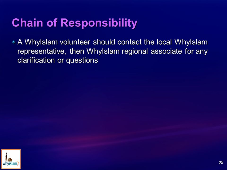 25 Chain of Responsibility A WhyIslam volunteer should contact the local WhyIslam representative, then WhyIslam regional associate for any clarification or questions
