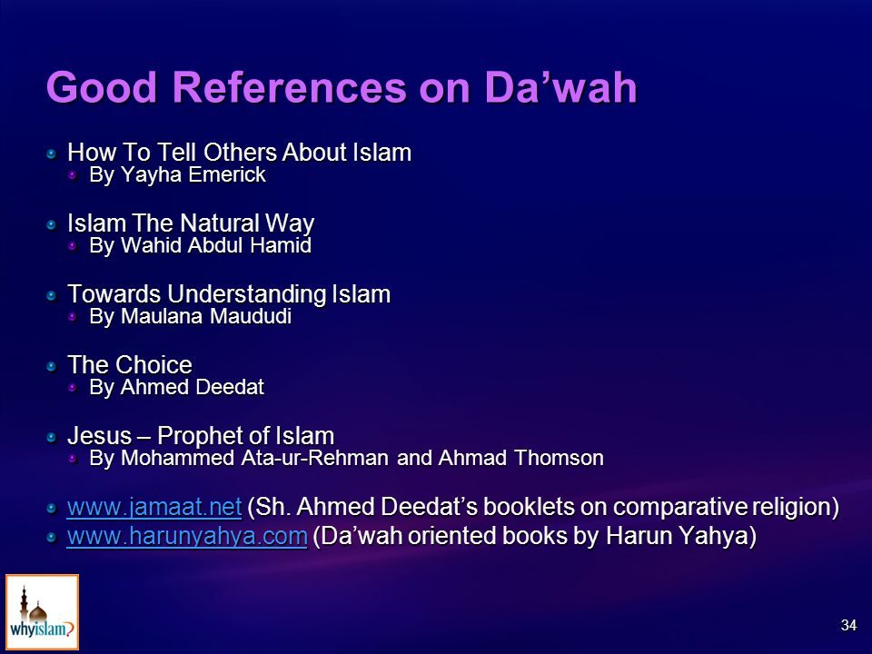 34 Good References on Da'wah How To Tell Others About Islam By Yayha Emerick Islam The Natural Way By Wahid Abdul Hamid Towards Understanding Islam By Maulana Maududi The Choice By Ahmed Deedat Jesus – Prophet of Islam By Mohammed Ata-ur-Rehman and Ahmad Thomson www.jamaat.netwww.jamaat.net (Sh.