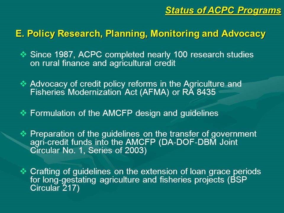 E. Policy Research, Planning, Monitoring and Advocacy   Since 1987, ACPC completed nearly 100 research studies on rural finance and agricultural cre