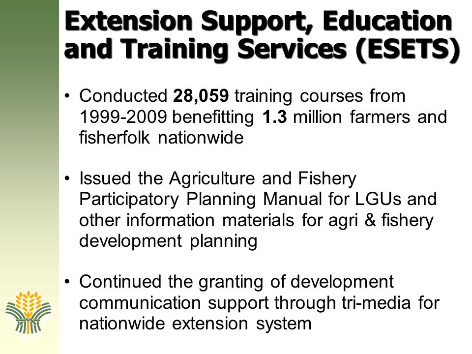 Extension Support, Education and Training Services (ESETS) Conducted 28,059 training courses from 1999-2009 benefitting 1.3 million farmers and fisher
