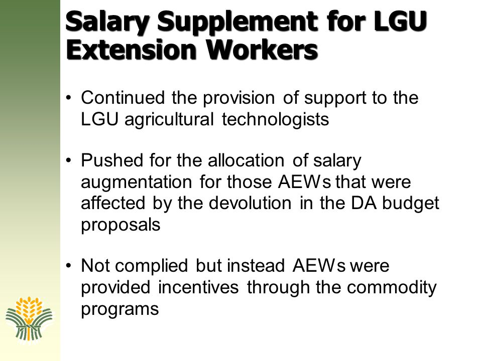Salary Supplement for LGU Extension Workers Continued the provision of support to the LGU agricultural technologists Pushed for the allocation of sala