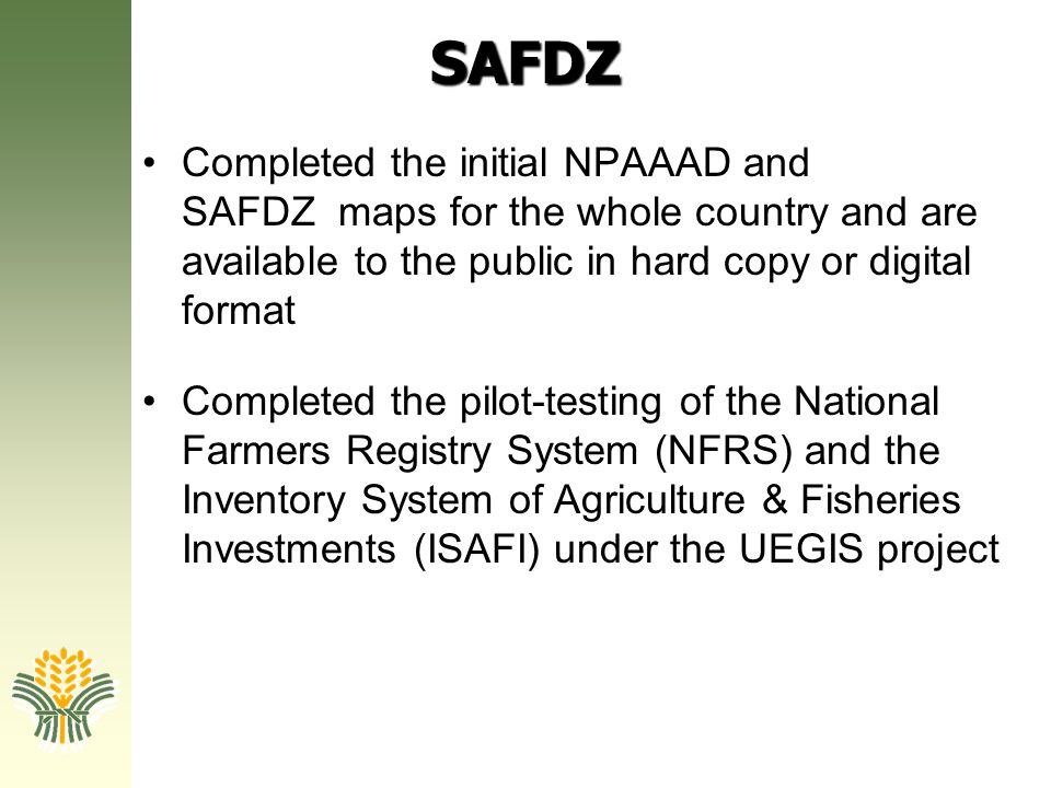 SAFDZ Completed the initial NPAAAD and SAFDZ maps for the whole country and are available to the public in hard copy or digital format Completed the p