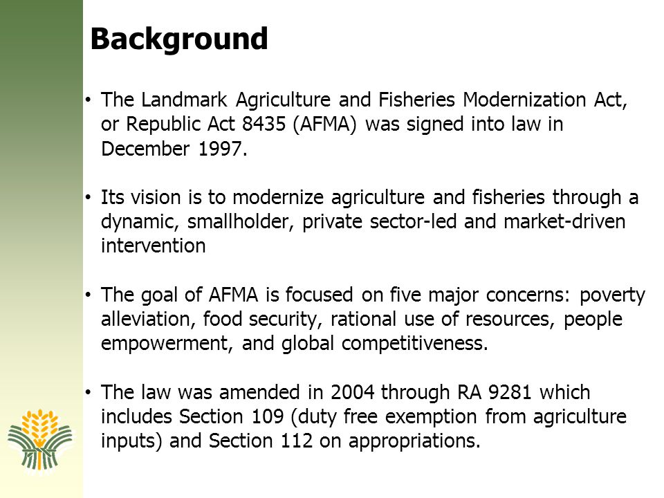 Background The Landmark Agriculture and Fisheries Modernization Act, or Republic Act 8435 (AFMA) was signed into law in December 1997. Its vision is t