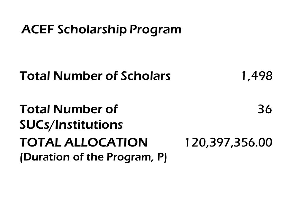 ACEF Scholarship Program Total Number of Scholars 1,498 Total Number of SUCs/Institutions 36 TOTAL ALLOCATION (Duration of the Program, P) 120,397,356